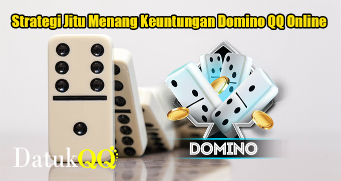 Strategi Jitu Menang Keuntungan Domino QQ Online
